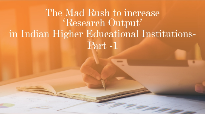 The Mad Rush to increase 'Research Output' in Indian Higher Educational Institutions – Part 1