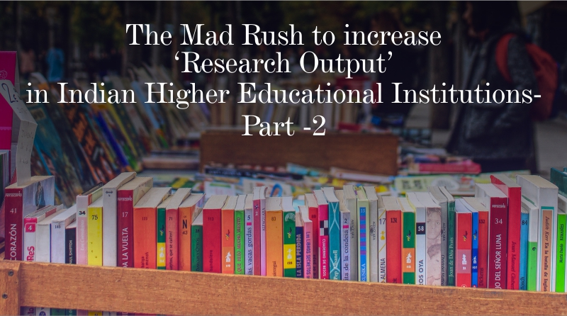 The Mad Rush to increase 'Research Output' in Indian Higher Educational Institutions – Part -2