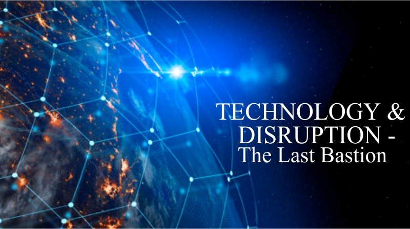 TECHNOLOGY AND DISRUPTION – The Last Bastion.